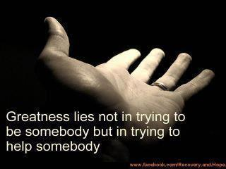 Greatness lies not in trying to be somebody, but in trying to help somebody