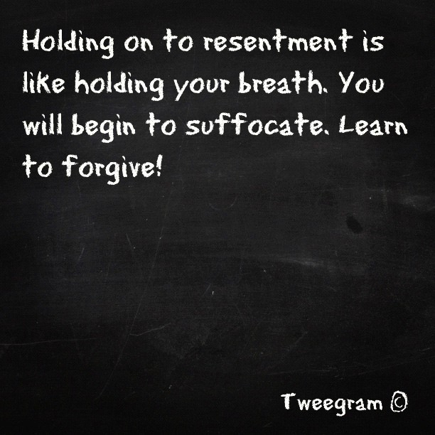 Holding on to resentment is like holding your breath, You will begin to suffocate, learn to forgive!