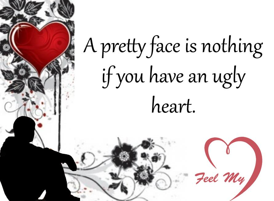 A pretty face is nothing, if you have an ugly heart!